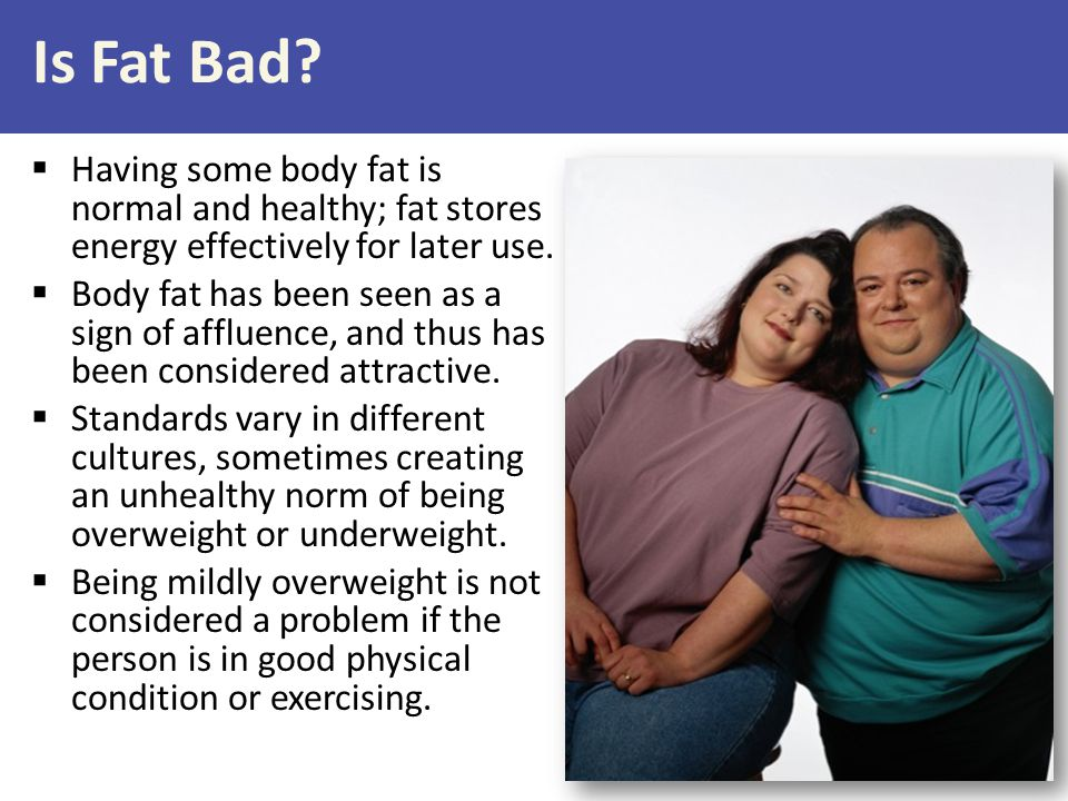 Is Fat Bad?  Having some body fat is normal and healthy; fat stores energy effectively for later use.  Body fat has been seen as a sign of affluence