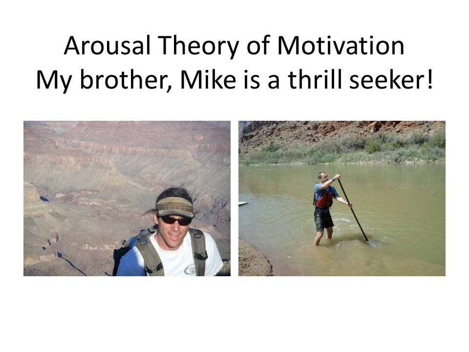 Arousal Theory of Motivation My brother, Mike is a thrill seeker!