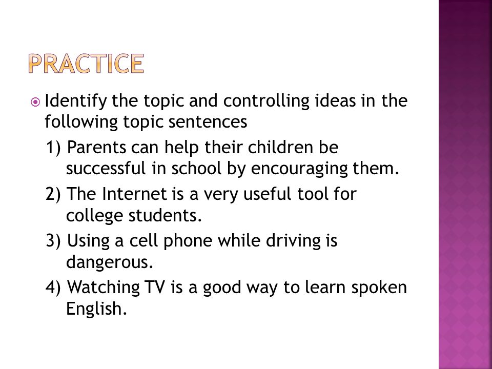  Identify the topic and controlling ideas in the following topic sentences 1) Parents can help their children be successful in school by encouraging them.