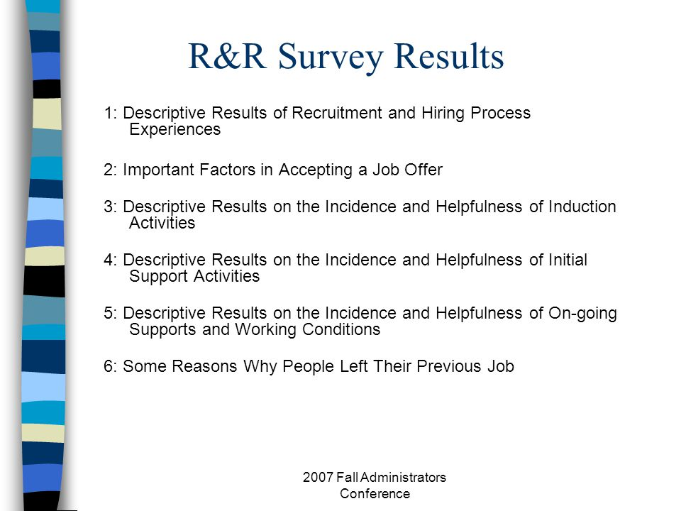 R&R Survey Results 1: Descriptive Results of Recruitment and Hiring Process Experiences 2: Important Factors in Accepting a Job Offer 3: Descriptive Results on the Incidence and Helpfulness of Induction Activities 4: Descriptive Results on the Incidence and Helpfulness of Initial Support Activities 5: Descriptive Results on the Incidence and Helpfulness of On-going Supports and Working Conditions 6: Some Reasons Why People Left Their Previous Job