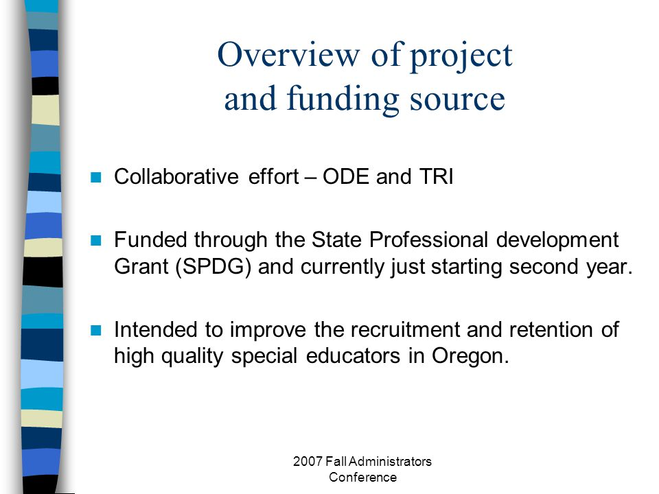 2007 Fall Administrators Conference Overview of project and funding source Collaborative effort – ODE and TRI Funded through the State Professional development Grant (SPDG) and currently just starting second year.