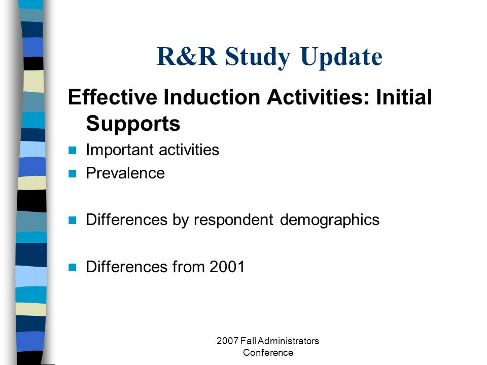 2007 Fall Administrators Conference R&R Study Update Effective Induction Activities: Initial Supports Important activities Prevalence Differences by respondent demographics Differences from 2001
