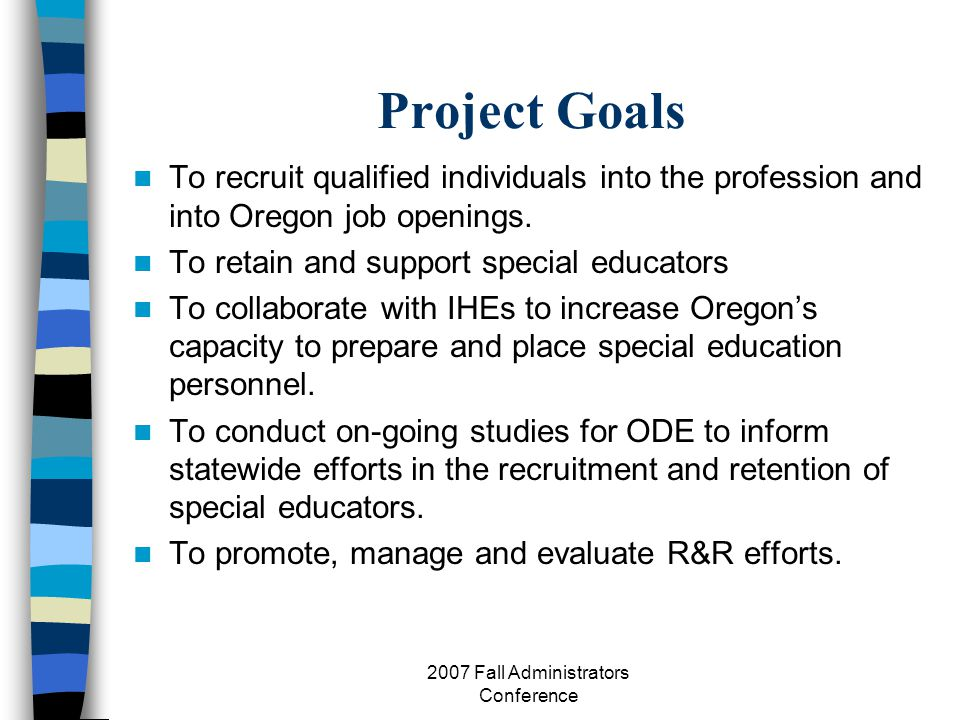 2007 Fall Administrators Conference Project Goals To recruit qualified individuals into the profession and into Oregon job openings.
