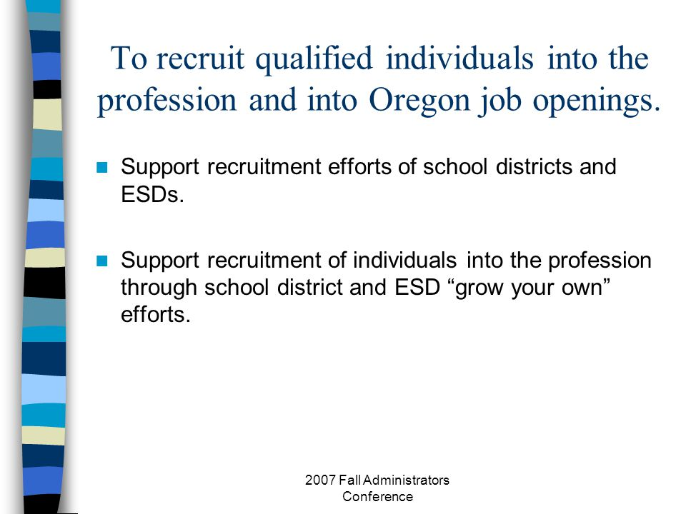 2007 Fall Administrators Conference To recruit qualified individuals into the profession and into Oregon job openings.