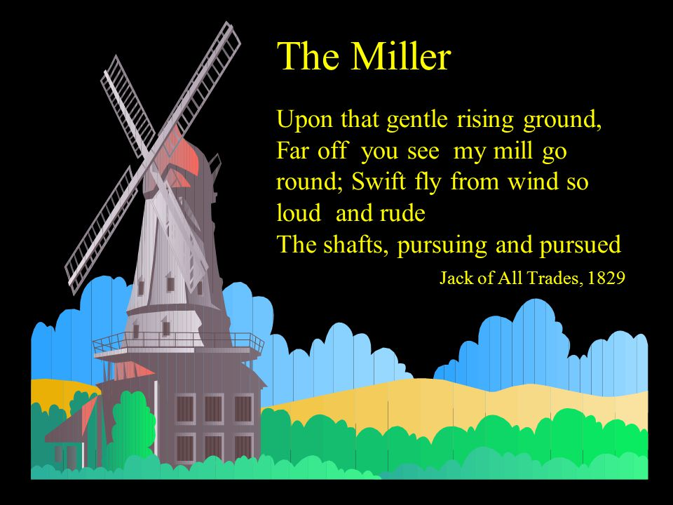 The Miller Upon that gentle rising ground, Far off you see my mill go round; Swift fly from wind so loud and rude The shafts, pursuing and pursued Jac