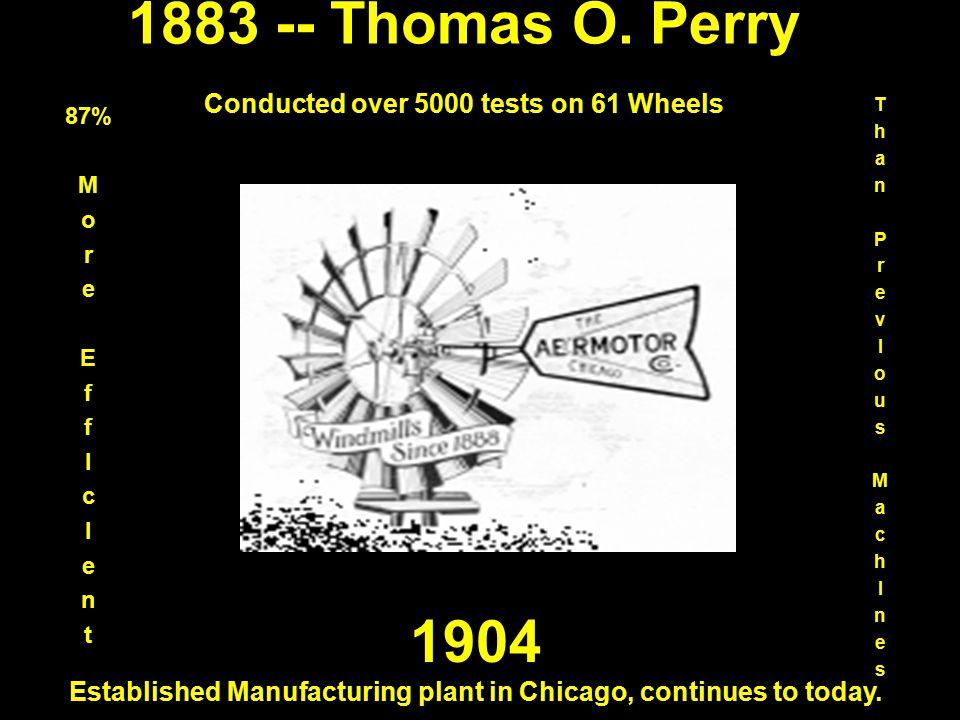 1883 -- Thomas O. Perry Conducted over 5000 tests on 61 Wheels 87% M o r e E f I c I e n t ThanPrevIousMachInesThanPrevIousMachInes 1904 Established M