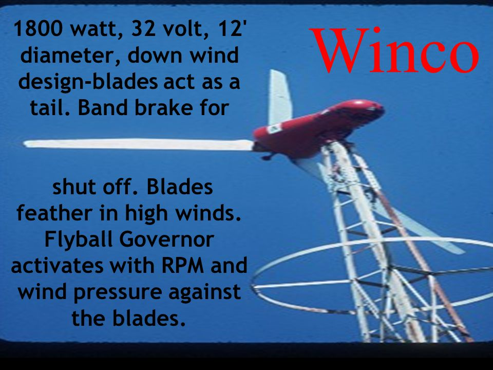 Win Power 1800 watt, 32 volt, 12' diameter, down wind design-blades act as a tail. Band brake for shut off. Blades feather in high winds. Flyball Gove