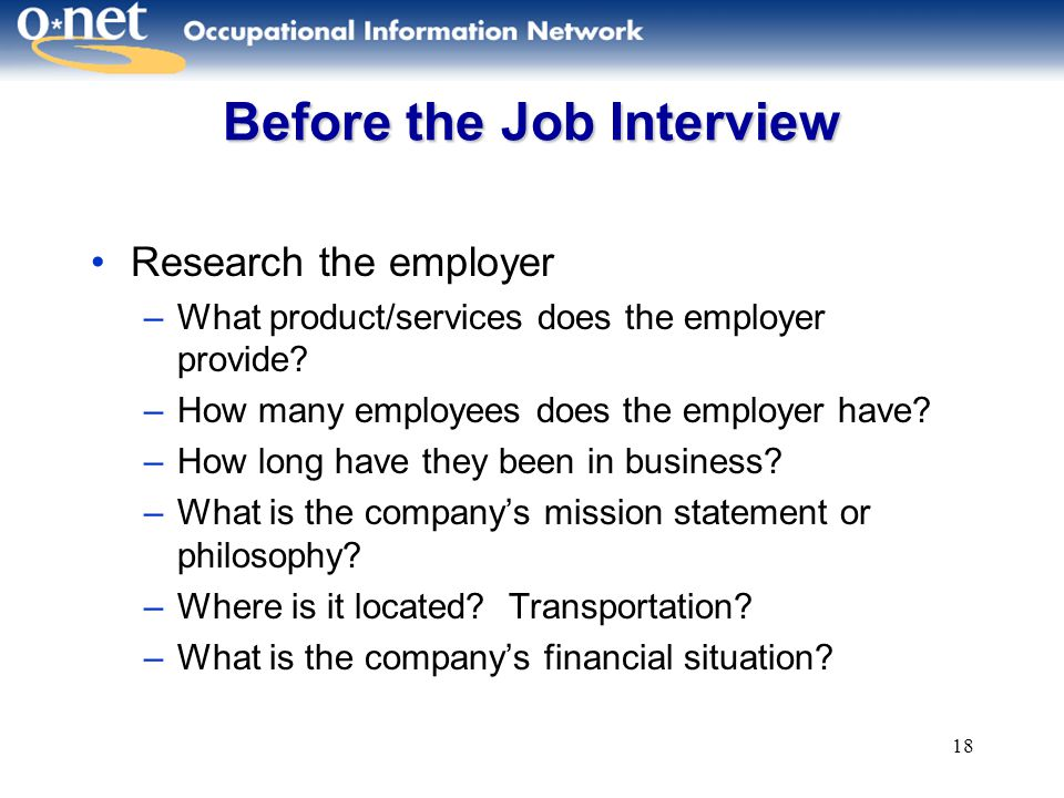 18 Before the Job Interview Research the employer –What product/services does the employer provide.