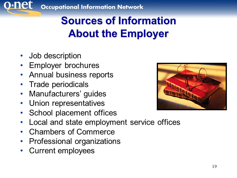 19 Sources of Information About the Employer Job description Employer brochures Annual business reports Trade periodicals Manufacturers' guides Union representatives School placement offices Local and state employment service offices Chambers of Commerce Professional organizations Current employees