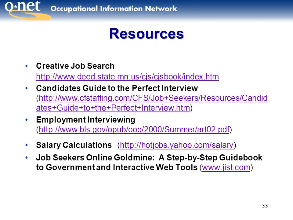 33 Resources Creative Job Search http://www.deed.state.mn.us/cjs/cjsbook/index.htm http://www.deed.state.mn.us/cjs/cjsbook/index.htm Candidates Guide to the Perfect Interview (http://www.cfstaffing.com/CFS/Job+Seekers/Resources/Candid ates+Guide+to+the+Perfect+Interview.htm)http://www.cfstaffing.com/CFS/Job+Seekers/Resources/Candid ates+Guide+to+the+Perfect+Interview.htm Employment Interviewing (http://www.bls.gov/opub/ooq/2000/Summer/art02.pdf)http://www.bls.gov/opub/ooq/2000/Summer/art02.pdf Salary Calculations (http://hotjobs.yahoo.com/salary)http://hotjobs.yahoo.com/salary Job Seekers Online Goldmine: A Step-by-Step Guidebook to Government and Interactive Web Tools (www.jist.com)www.jist.com