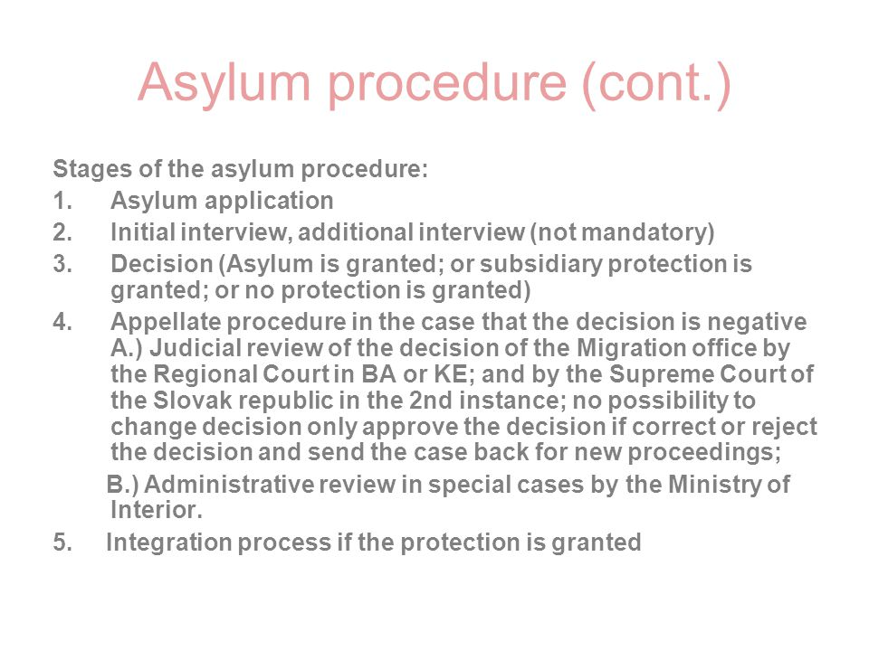 Asylum procedure (cont.) Stages of the asylum procedure: 1.Asylum application 2.Initial interview, additional interview (not mandatory) 3.Decision (As