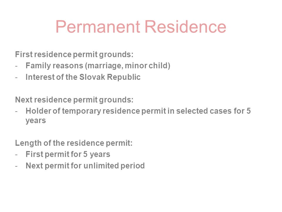 Permanent Residence First residence permit grounds: -Family reasons (marriage, minor child) -Interest of the Slovak Republic Next residence permit gro