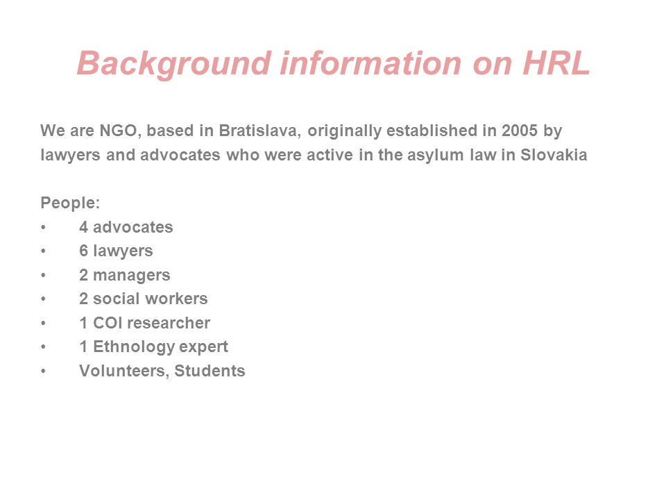 Background information on HRL We are NGO, based in Bratislava, originally established in 2005 by lawyers and advocates who were active in the asylum l