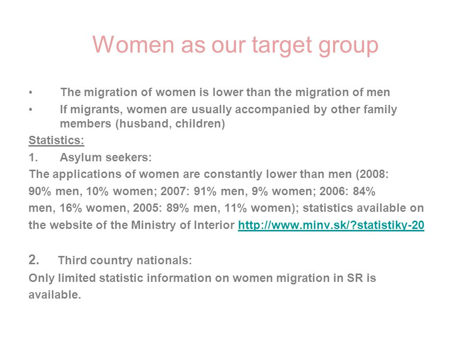 Women as our target group The migration of women is lower than the migration of men If migrants, women are usually accompanied by other family members