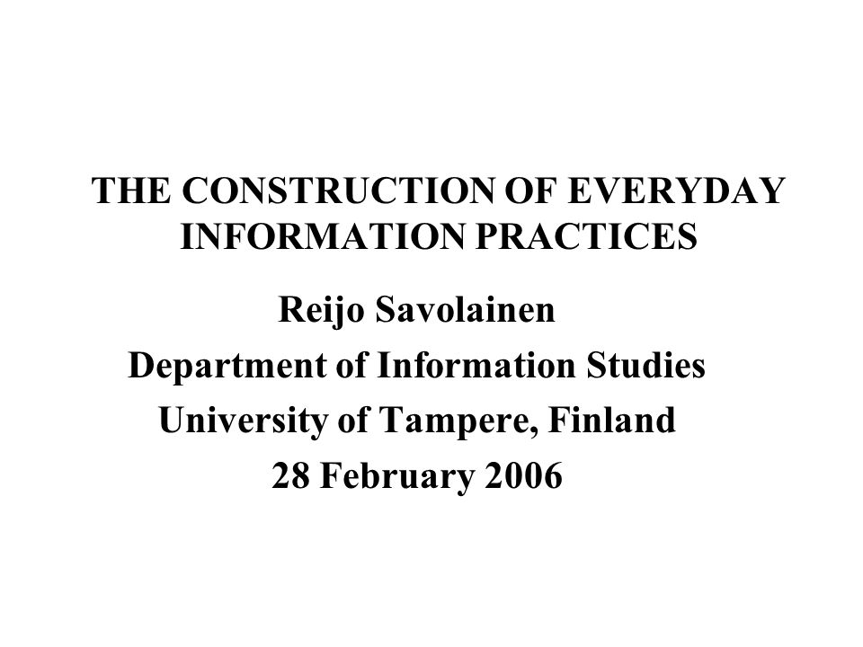 THE CONSTRUCTION OF EVERYDAY INFORMATION PRACTICES Reijo Savolainen Department of Information Studies University of Tampere, Finland 28 February 2006