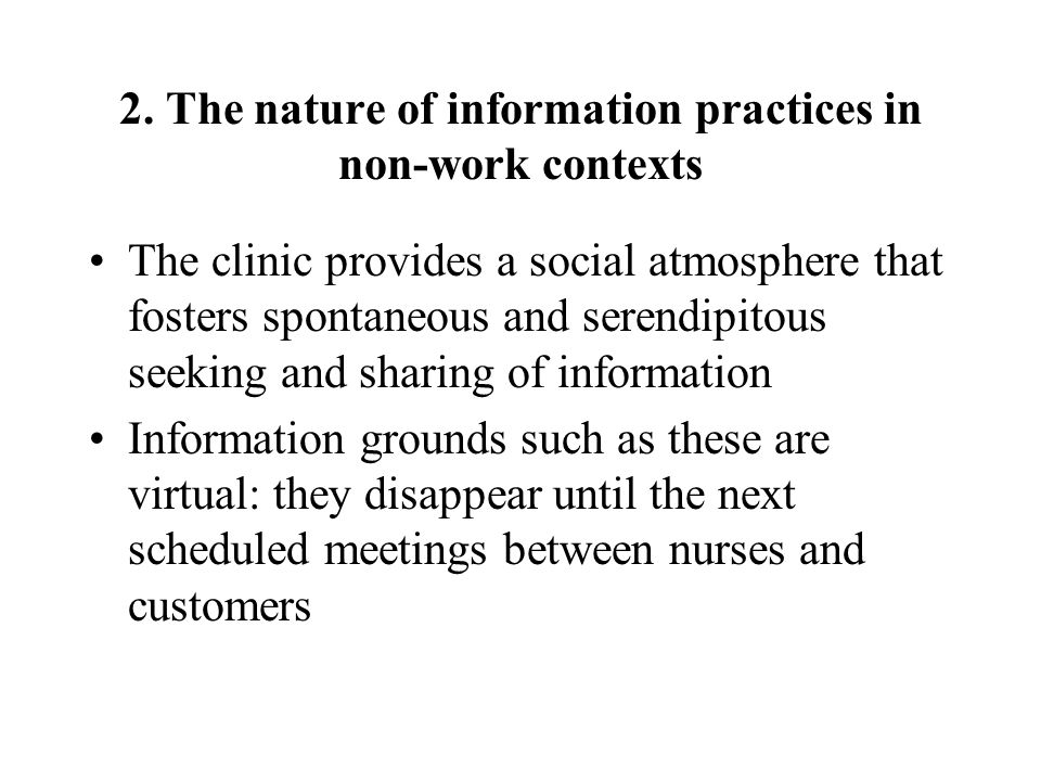 2. The nature of information practices in non-work contexts The clinic provides a social atmosphere that fosters spontaneous and serendipitous seeking