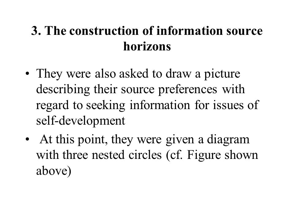3. The construction of information source horizons They were also asked to draw a picture describing their source preferences with regard to seeking i