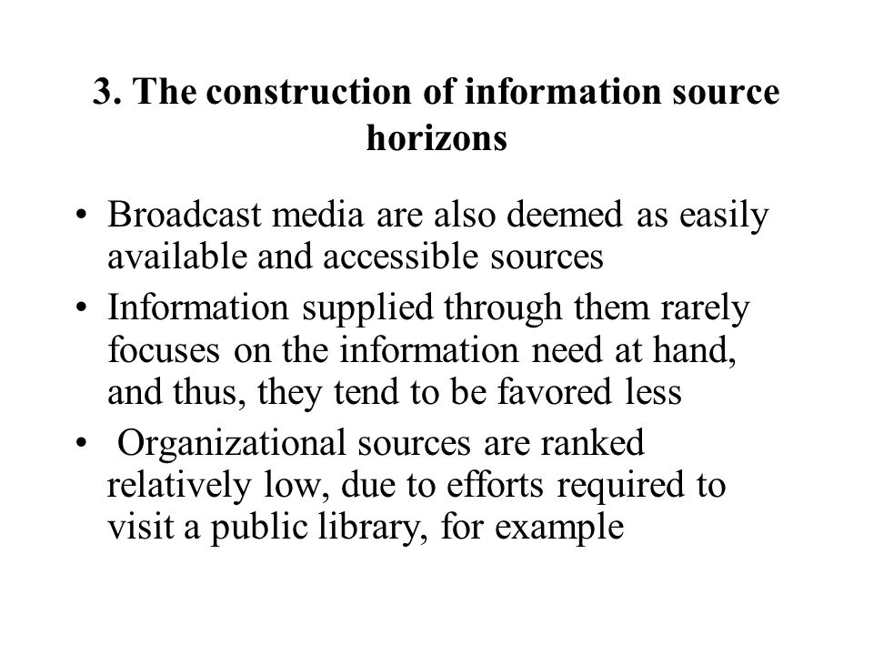 3. The construction of information source horizons Broadcast media are also deemed as easily available and accessible sources Information supplied thr
