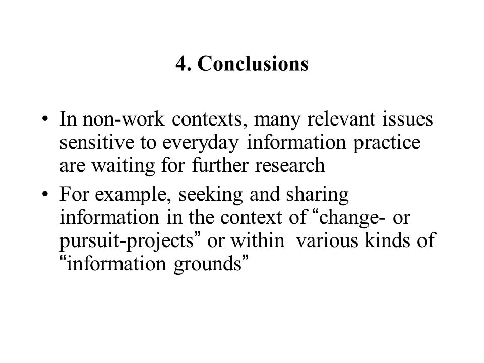 4. Conclusions In non-work contexts, many relevant issues sensitive to everyday information practice are waiting for further research For example, see