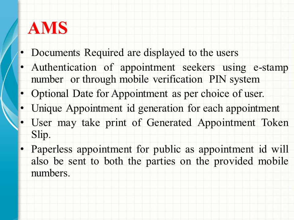AMS Documents Required are displayed to the users Authentication of appointment seekers using e-stamp number or through mobile verification PIN system Optional Date for Appointment as per choice of user.