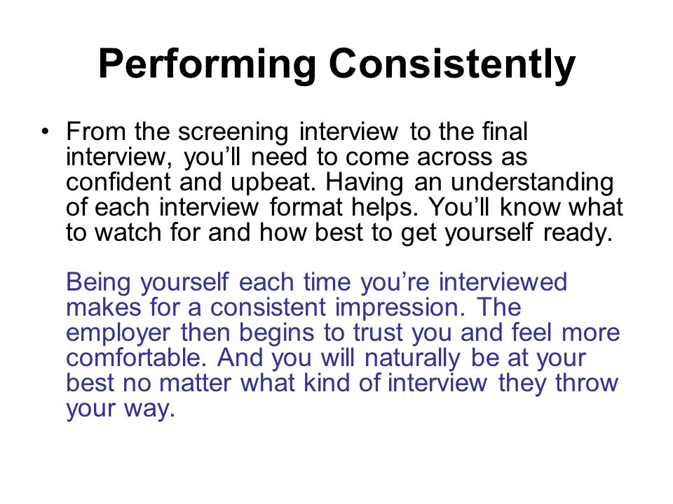 Performing Consistently From the screening interview to the final interview, you'll need to come across as confident and upbeat.