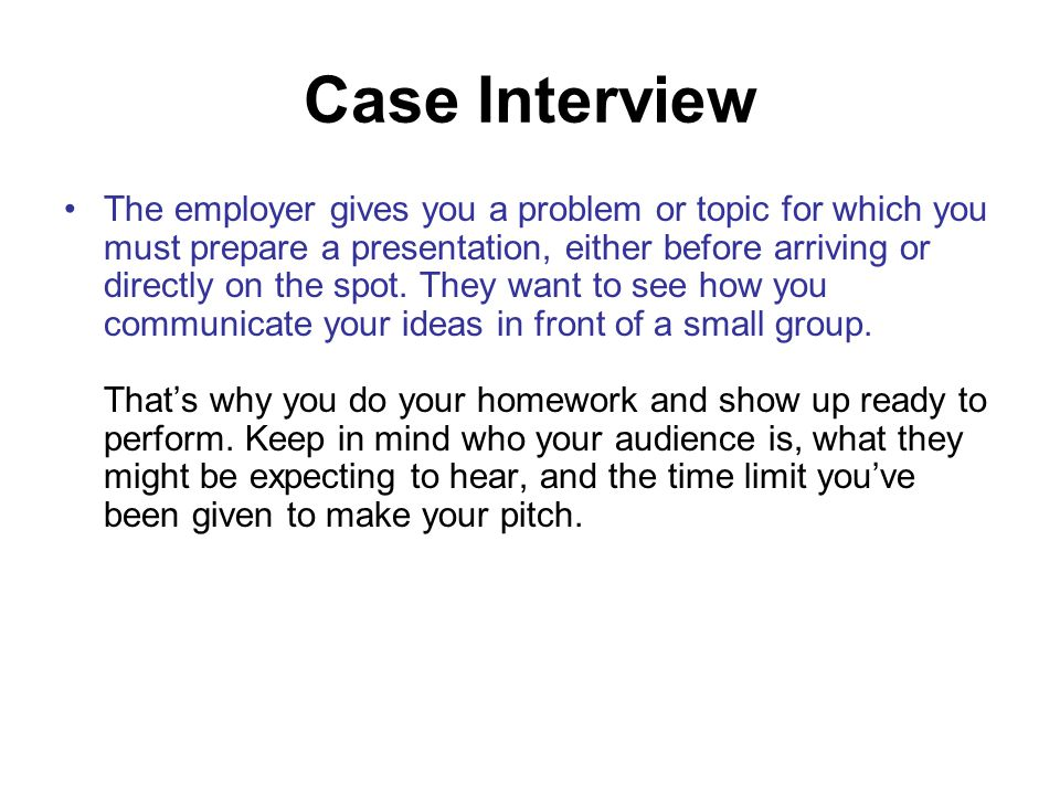 Case Interview The employer gives you a problem or topic for which you must prepare a presentation, either before arriving or directly on the spot.
