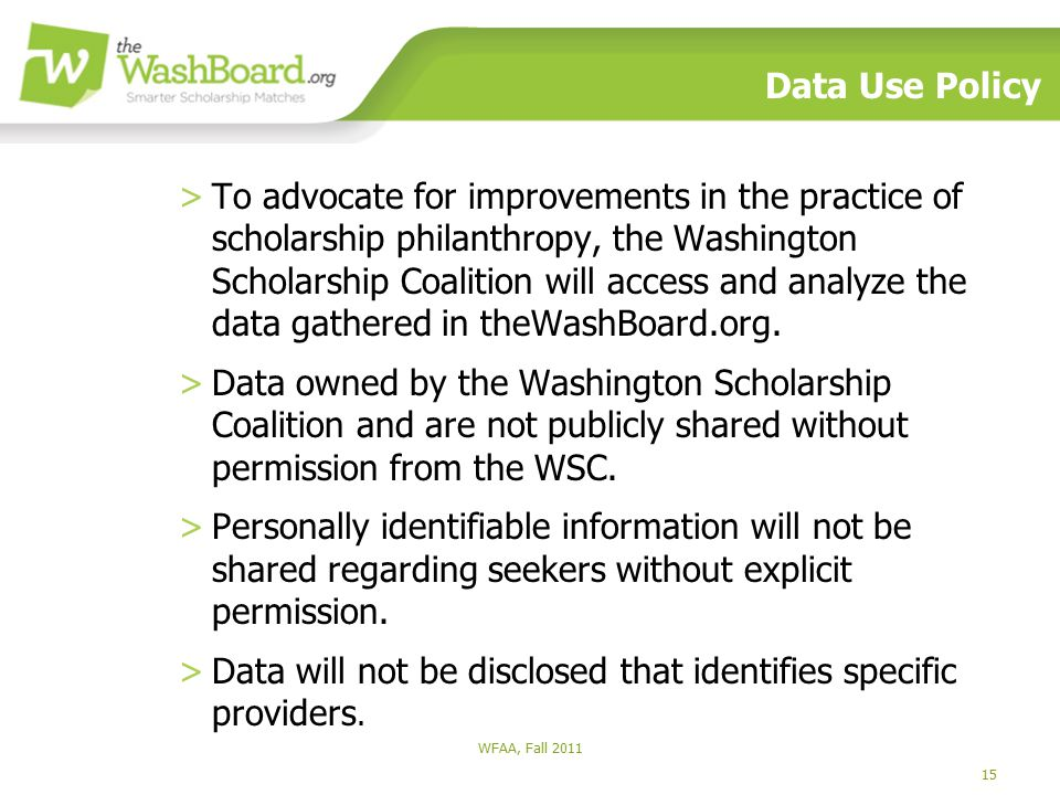 15 WFAA, Fall 2011 Data Use Policy >To advocate for improvements in the practice of scholarship philanthropy, the Washington Scholarship Coalition will access and analyze the data gathered in theWashBoard.org.