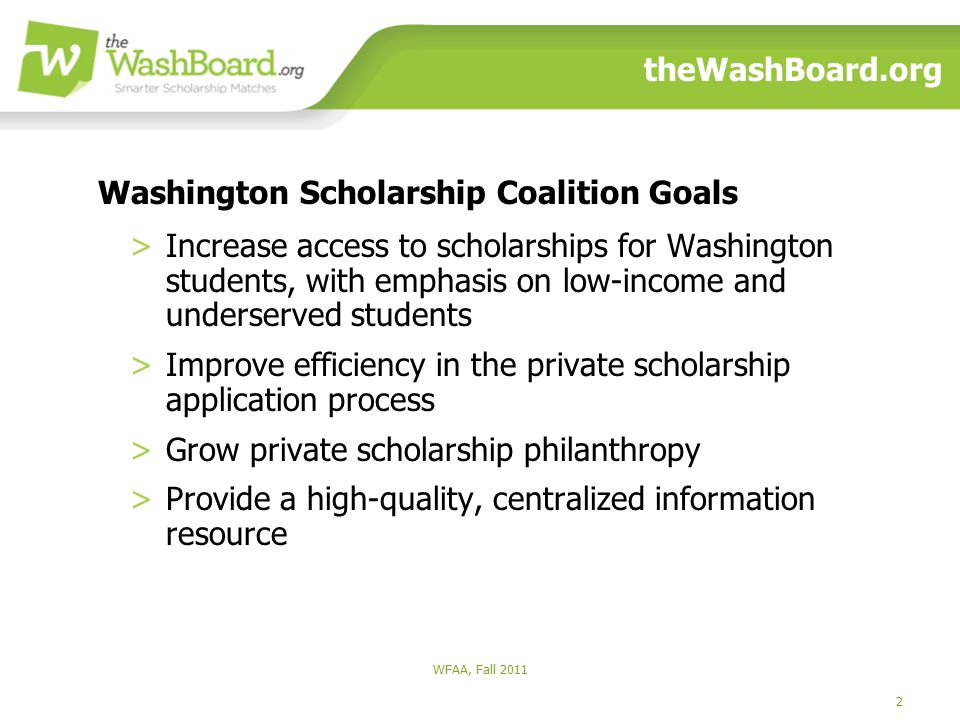 2 theWashBoard.org >Increase access to scholarships for Washington students, with emphasis on low-income and underserved students >Improve efficiency in the private scholarship application process >Grow private scholarship philanthropy >Provide a high-quality, centralized information resource Washington Scholarship Coalition Goals