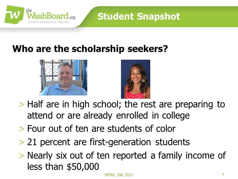 4 Student Snapshot >Half are in high school; the rest are preparing to attend or are already enrolled in college >Four out of ten are students of color >21 percent are first-generation students >Nearly six out of ten reported a family income of less than $50,000 WFAA, Fall 2011 Who are the scholarship seekers?