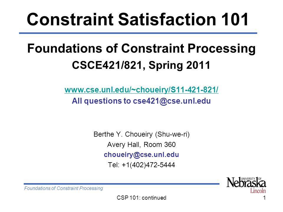 Foundations of Constraint Processing CSP 101: continued1 Foundations of Constraint Processing CSCE421/821, Spring 2011 www.cse.unl.edu/~choueiry/S11-421-821/ All questions to cse421@cse.unl.edu Berthe Y.