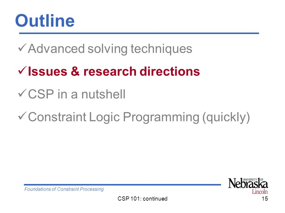 Foundations of Constraint Processing CSP 101: continued15 Outline Advanced solving techniques Issues & research directions CSP in a nutshell Constraint Logic Programming (quickly)