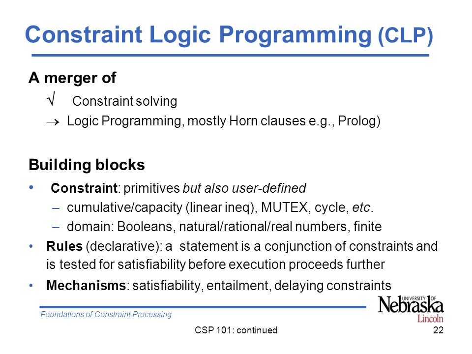 Foundations of Constraint Processing CSP 101: continued22 Constraint Logic Programming (CLP) A merger of  Constraint solving  Logic Programming, mos
