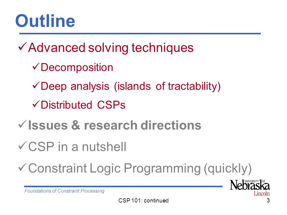 Foundations of Constraint Processing CSP 101: continued3 Outline Advanced solving techniques Decomposition Deep analysis (islands of tractability) Distributed CSPs Issues & research directions CSP in a nutshell Constraint Logic Programming (quickly)