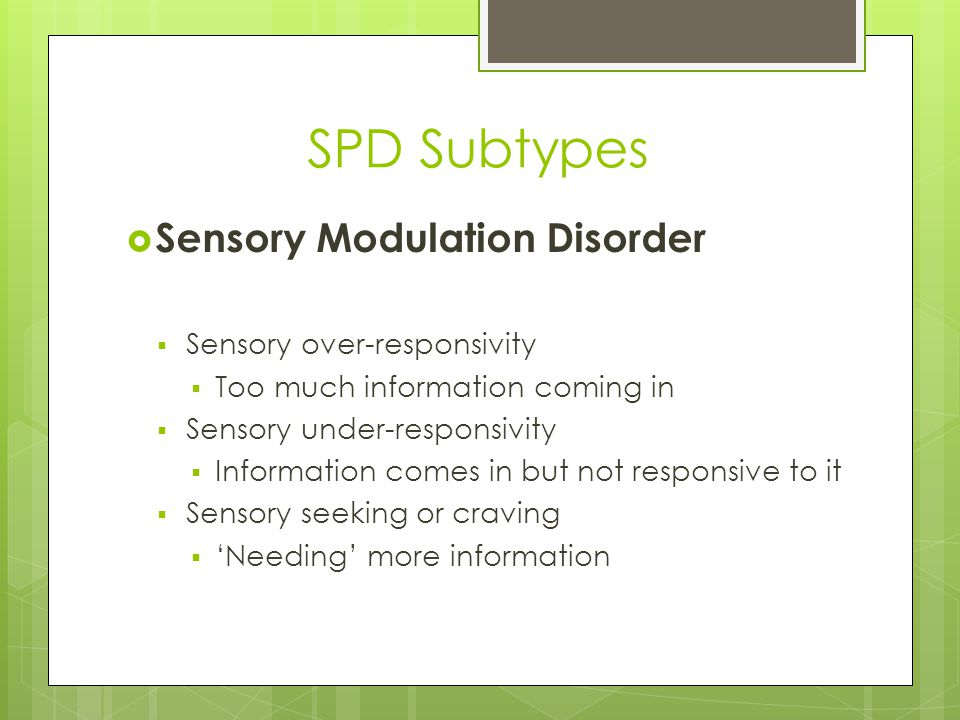 Sensory Over-Responsivity  Brain has too LOW of a threshold  Tactile  Difficulty with getting hair cuts  Avoidance of touching certain textures  Vestibular  Disoriented after bending down  Anxious when feet leave the ground  Avoids rapid or rotating movements  Visual  Difficulty tolerating bright lights