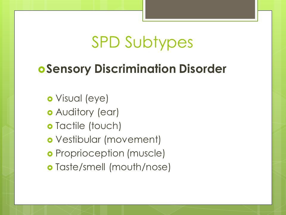 Sensory Discrimination Disorder Examples  Proprioception  Constant slamming of doors  Pushing too hard (to increase awareness)  Tactile  Need to use eyes when searching for object in backpack or purse  Taste/smell  Difficulty distinguishing between flavors or scents  Vestibular  Frequently falls out of chairs