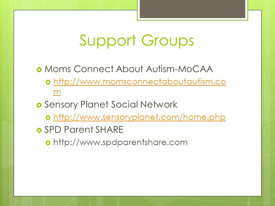 Support Groups  Moms Connect About Autism-MoCAA  http://www.momsconnectaboutautism.co m http://www.momsconnectaboutautism.co m  Sensory Planet Soci
