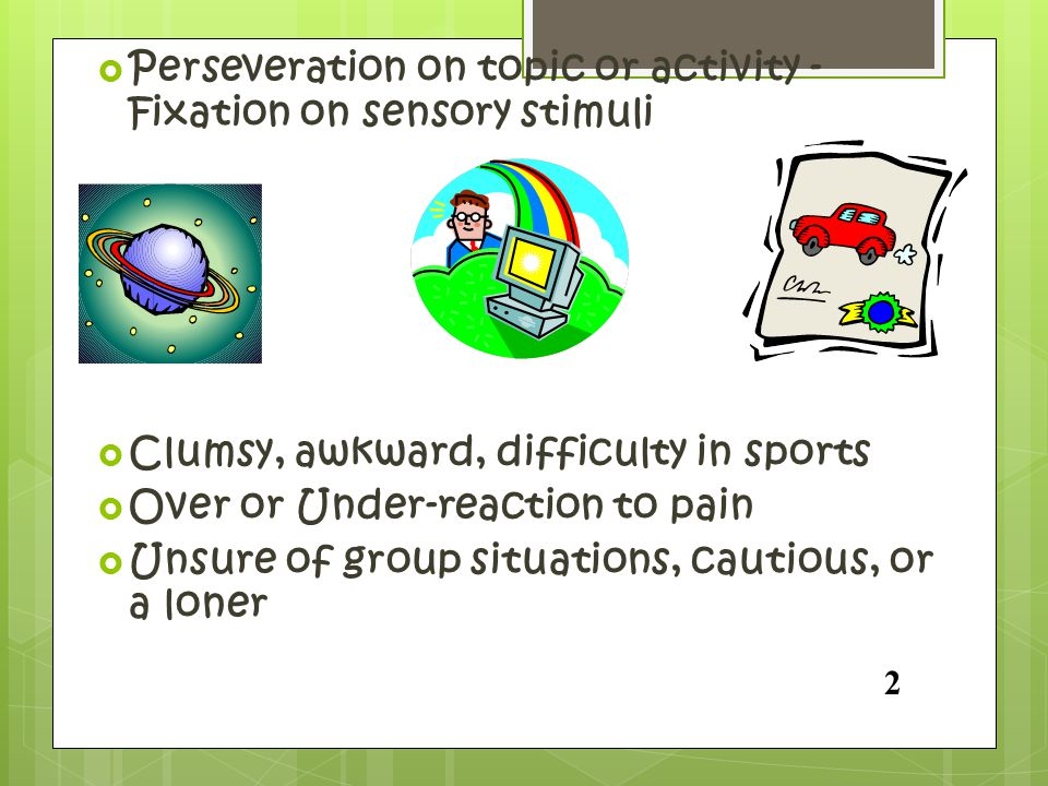  Perseveration on topic or activity - Fixation on sensory stimuli  Clumsy, awkward, difficulty in sports  Over or Under-reaction to pain  Unsure o