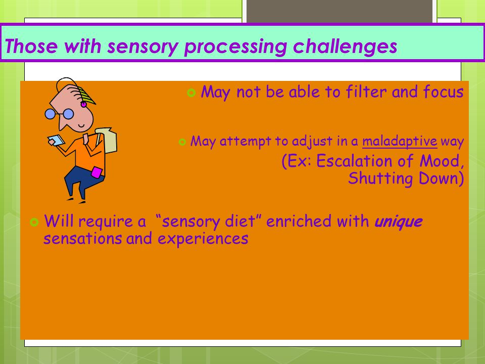 Those with sensory processing challenges  May not be able to filter and focus  May attempt to adjust in a maladaptive way (Ex: Escalation of Mood, S