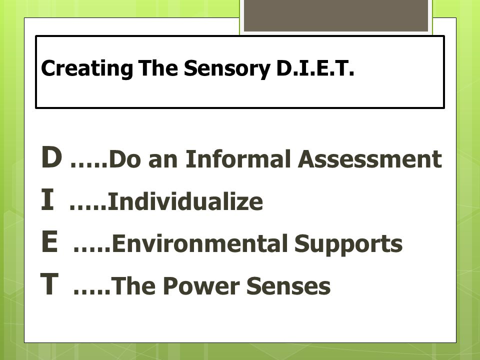 Creating The Sensory D.I.E.T. D …..Do an Informal Assessment I …..Individualize E …..Environmental Supports T …..The Power Senses