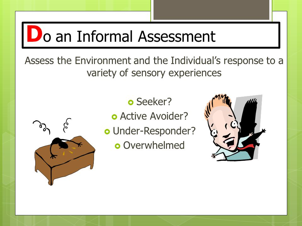 D o an Informal Assessment Assess the Environment and the Individual's response to a variety of sensory experiences  Seeker?  Active Avoider?  Unde