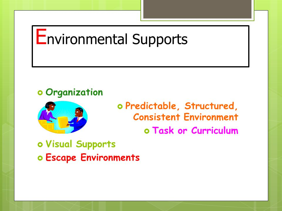 E nvironmental Supports  Organization  Predictable, Structured, Consistent Environment  Task or Curriculum  Visual Supports  Escape Environments