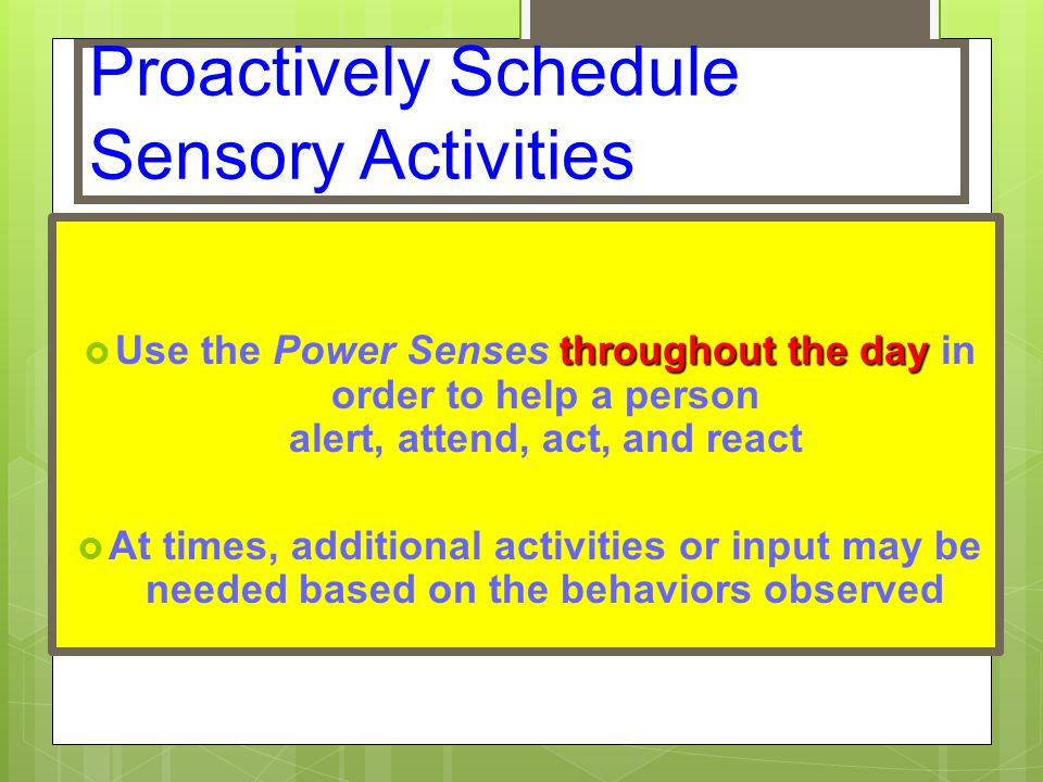 Proactively Schedule Sensory Activities throughout the day  Use the Power Senses throughout the day in order to help a person alert, attend, act, and