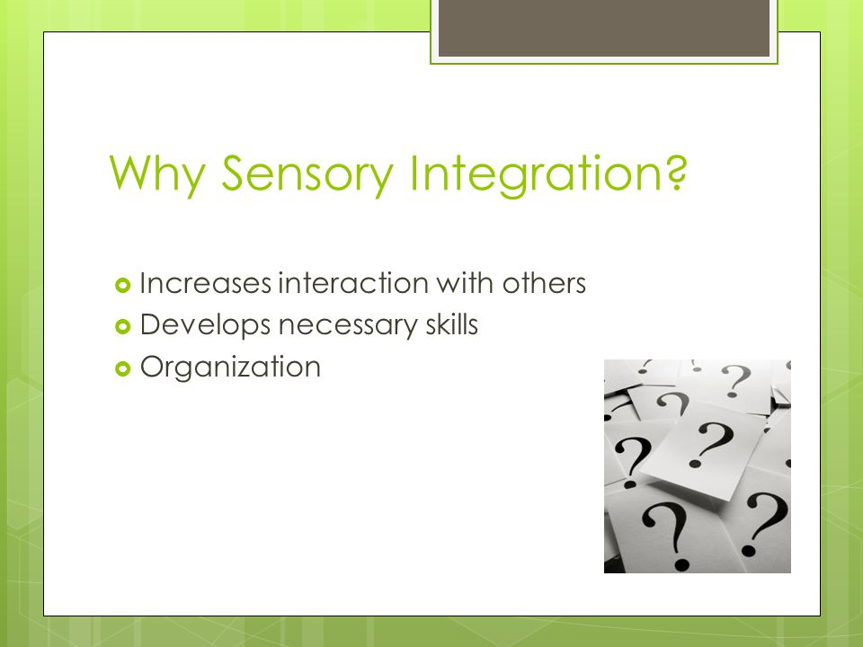 Why Sensory Integration?  Increases interaction with others  Develops necessary skills  Organization