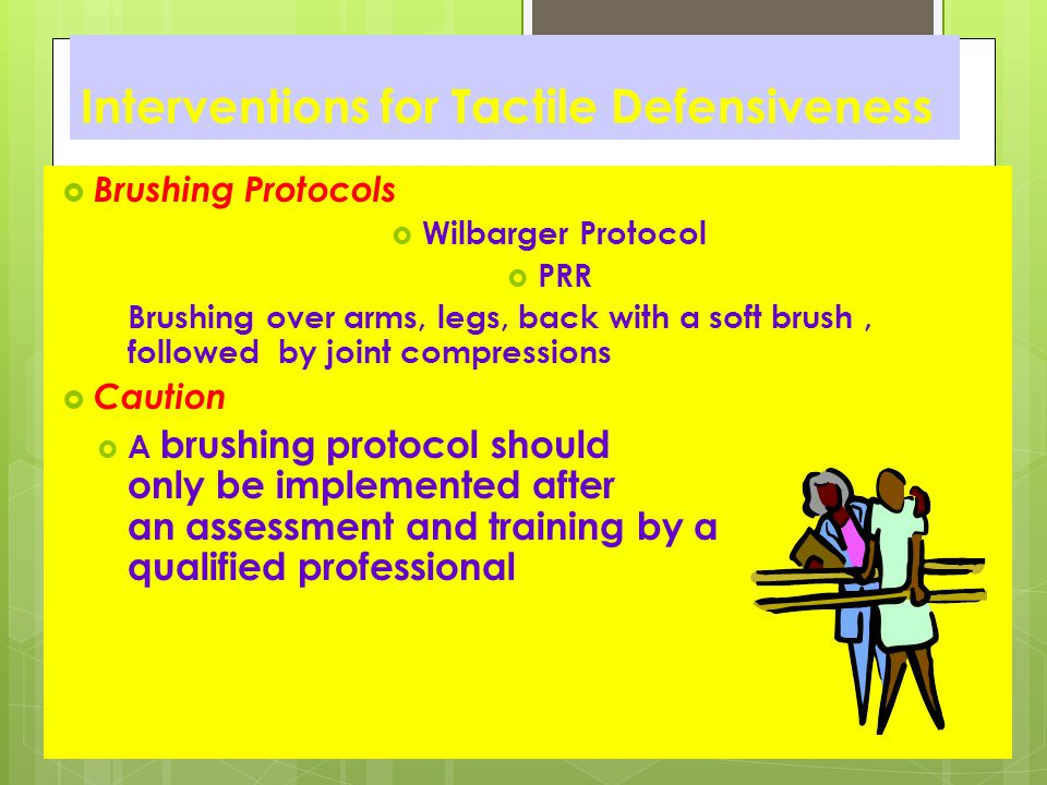 Interventions for Tactile Defensiveness  Brushing Protocols  Wilbarger Protocol  PRR Brushing over arms, legs, back with a soft brush, followed by