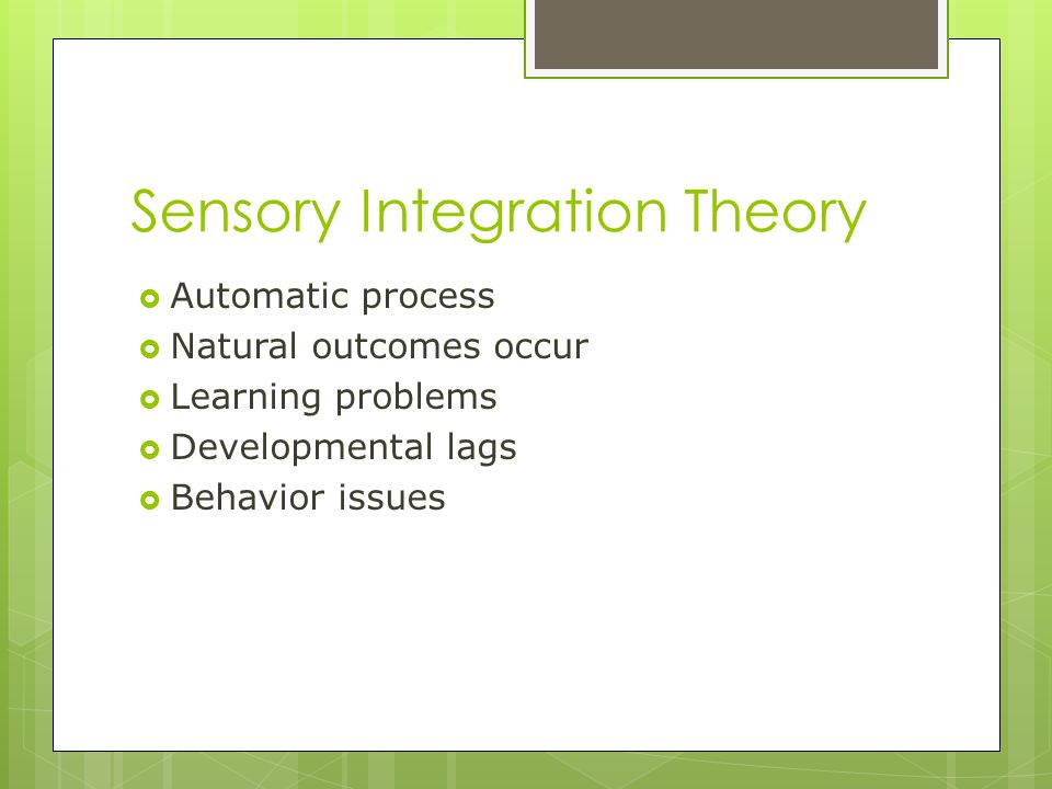 Sensory Integration Theory  Automatic process  Natural outcomes occur  Learning problems  Developmental lags  Behavior issues