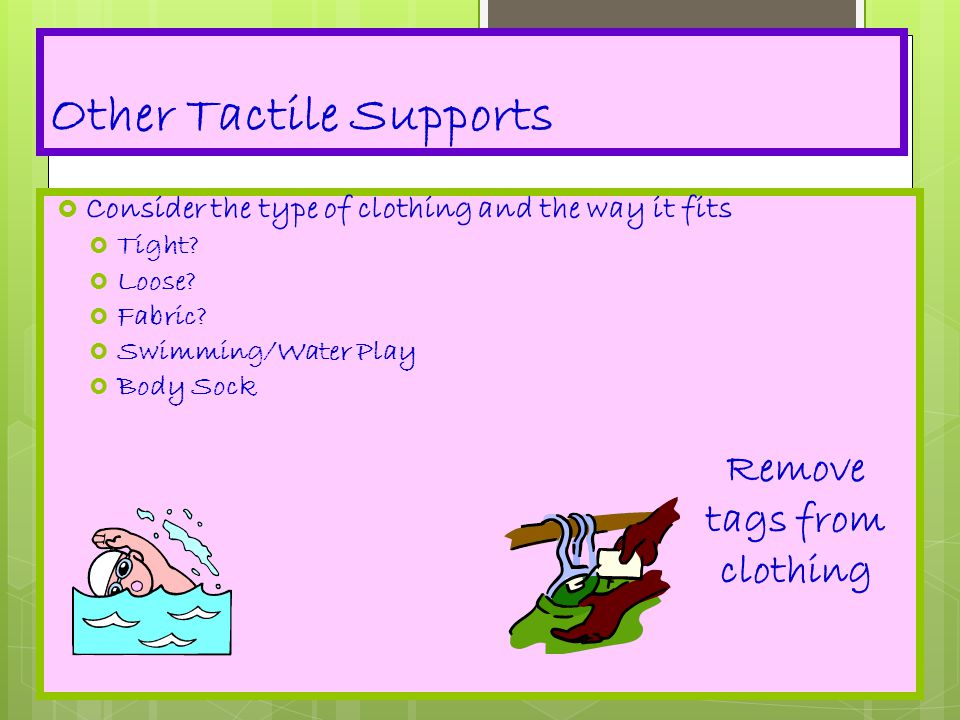 Other Tactile Supports  Consider the type of clothing and the way it fits  Tight?  Loose?  Fabric?  Swimming/Water Play  Body Sock Remove tags f
