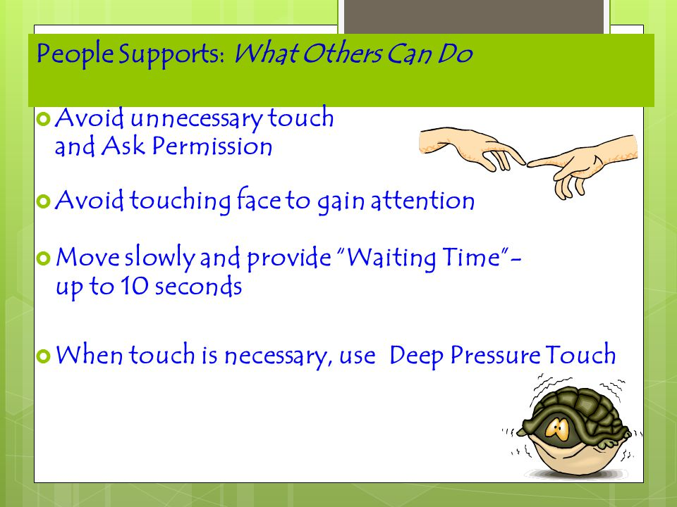 """People Supports: What Others Can Do  Avoid unnecessary touch and Ask Permission  Avoid touching face to gain attention  Move slowly and provide """"Wa"""