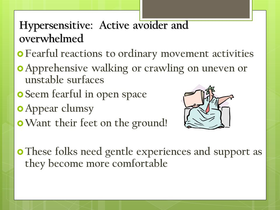 Hypersensitive: Active avoider and overwhelmed  Fearful reactions to ordinary movement activities  Apprehensive walking or crawling on uneven or uns