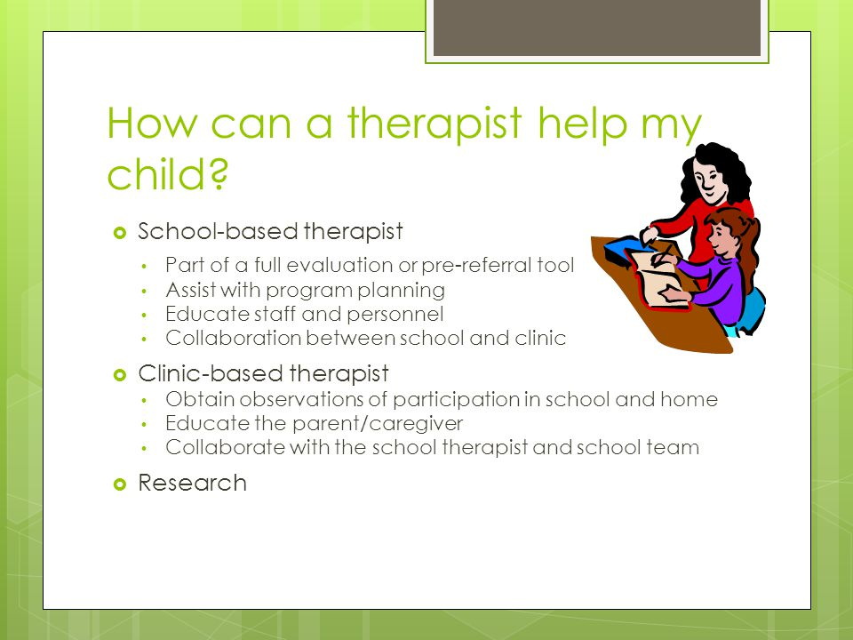 How can a therapist help my child?  School-based therapist Part of a full evaluation or pre-referral tool Assist with program planning Educate staff