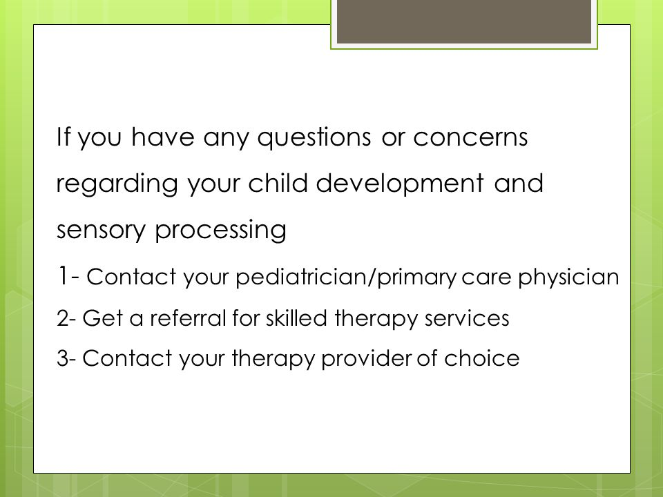 If you have any questions or concerns regarding your child development and sensory processing 1- Contact your pediatrician/primary care physician 2- G